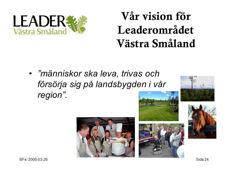 BFx/ 2008-03-26Sida 24 Vår vision för Leaderområdet Västra Småland människor ska leva, trivas och försörja sig på landsbygden i vår region .
