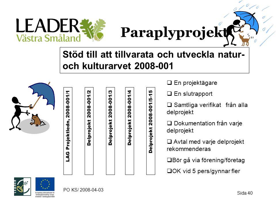 Paraplyprojekt Stöd till att tillvarata och utveckla natur- och kulturarvet 2008-001 LAG Projektledn, 2008-001/1Delprojekt 2008-001/3Delprojekt 2008-001/4 Delprojekt 2008-001/2Delprojekt 2008-001/5-15  En projektägare  En slutrapport  Samtliga verifikat från alla delprojekt  Dokumentation från varje delprojekt  Avtal med varje delprojekt rekommenderas  Bör gå via förening/företag  OK vid 5 pers/gynnar fler PO KS/ 2008-04-03 Sida 40