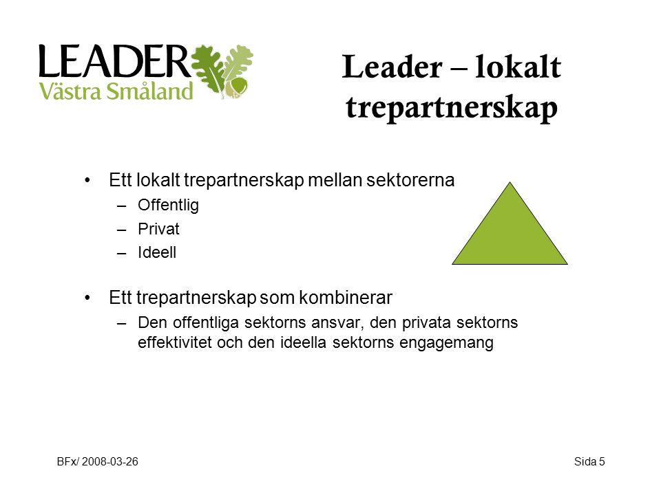 BFx/ 2008-03-26Sida 5 Leader – lokalt trepartnerskap Ett lokalt trepartnerskap mellan sektorerna –Offentlig –Privat –Ideell Ett trepartnerskap som kombinerar –Den offentliga sektorns ansvar, den privata sektorns effektivitet och den ideella sektorns engagemang