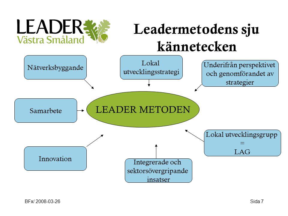 BFx/ 2008-03-26Sida 7 Leadermetodens sju kännetecken LEADER METODEN Nätverksbyggande Samarbete Innovation Lokal utvecklingsstrategi Integrerade och sektorsövergripande insatser Underifrån perspektivet och genomförandet av strategier Lokal utvecklingsgrupp = LAG