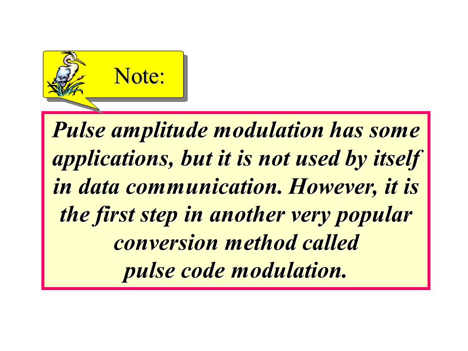 Pulse amplitude modulation has some applications, but it is not used by itself in data communication.