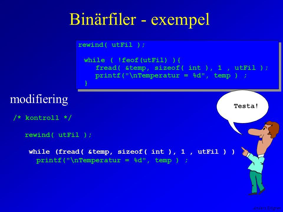Anders Sjögren Binärfiler - exempel modifiering /* kontroll */ rewind( utFil ); while (fread( &temp, sizeof( int ), 1, utFil ) ) printf( \nTemperatur = %d , temp ) ; rewind( utFil ); while ( !feof(utFil) ){ fread( &temp, sizeof( int ), 1, utFil ); printf( \nTemperatur = %d , temp ) ; } rewind( utFil ); while ( !feof(utFil) ){ fread( &temp, sizeof( int ), 1, utFil ); printf( \nTemperatur = %d , temp ) ; } Testa!