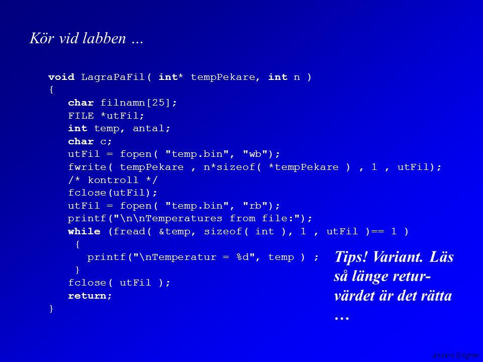 Anders Sjögren void LagraPaFil( int* tempPekare, int n ) { char filnamn[25]; FILE *utFil; int temp, antal; char c; utFil = fopen( temp.bin , wb ); fwrite( tempPekare, n*sizeof( *tempPekare ), 1, utFil); /* kontroll */ fclose(utFil); utFil = fopen( temp.bin , rb ); printf( \n\nTemperatures from file: ); while (fread( &temp, sizeof( int ), 1, utFil )== 1 ) { printf( \nTemperatur = %d , temp ) ; } fclose( utFil ); return; } Tips.