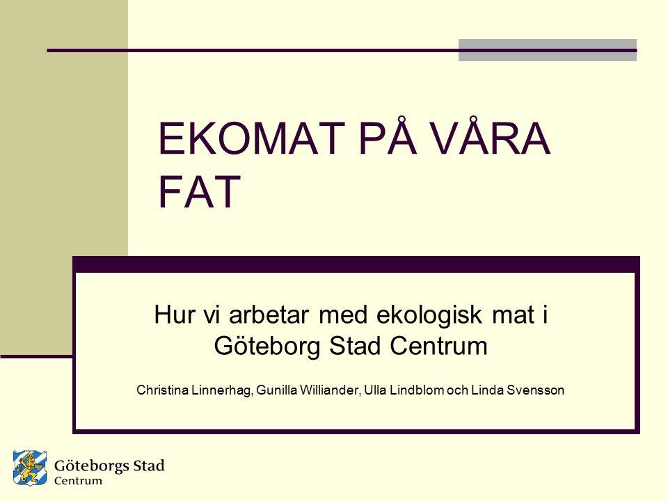 EKOMAT PÅ VÅRA FAT Hur vi arbetar med ekologisk mat i Göteborg Stad Centrum Christina Linnerhag, Gunilla Williander, Ulla Lindblom och Linda Svensson