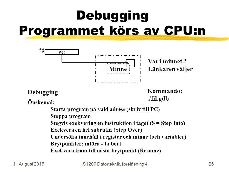 11 August 2015IS1200 Datorteknik, föreläsning 426 Minne Debugging Programmet körs av CPU:n Debugging Kommando:./fil.gdb PC +4 Önskemål: Starta program på vald adress (skriv till PC) Stoppa program Stegvis exekvering en instruktion i taget (S = Step Into) Exekvera en hel subrutin (Step Over) Undersöka innehåll i register och minne (och variabler) Brytpunkter; införa - ta bort Exekvera fram till nästa brytpunkt (Resume) Var i minnet .