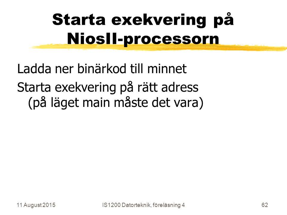 11 August 2015IS1200 Datorteknik, föreläsning 462 Starta exekvering på NiosII-processorn Ladda ner binärkod till minnet Starta exekvering på rätt adress (på läget main måste det vara)