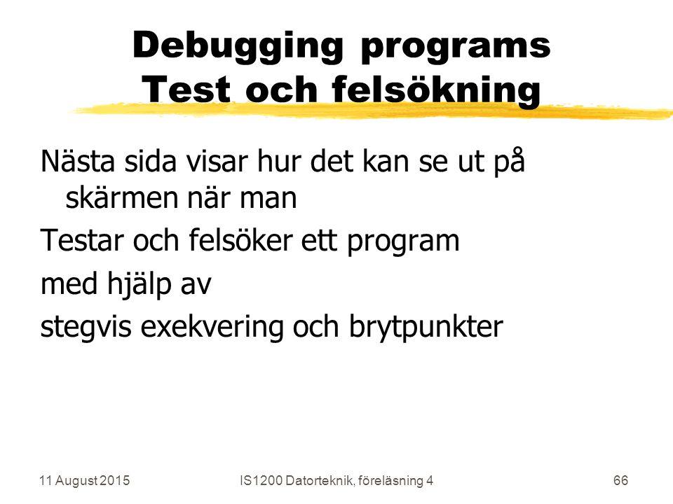 11 August 2015IS1200 Datorteknik, föreläsning 466 Debugging programs Test och felsökning Nästa sida visar hur det kan se ut på skärmen när man Testar och felsöker ett program med hjälp av stegvis exekvering och brytpunkter