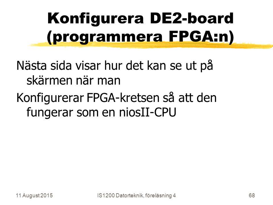 11 August 2015IS1200 Datorteknik, föreläsning 468 Konfigurera DE2-board (programmera FPGA:n) Nästa sida visar hur det kan se ut på skärmen när man Konfigurerar FPGA-kretsen så att den fungerar som en niosII-CPU