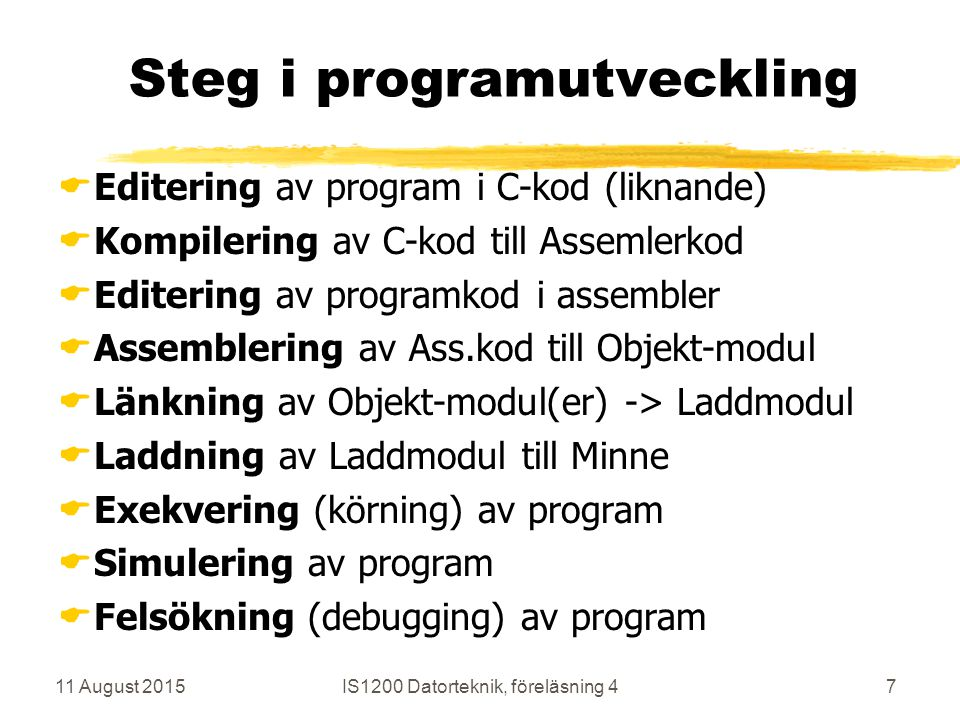 11 August 2015IS1200 Datorteknik, föreläsning 47 Steg i programutveckling  Editering av program i C-kod (liknande)  Kompilering av C-kod till Assemlerkod  Editering av programkod i assembler  Assemblering av Ass.kod till Objekt-modul  Länkning av Objekt-modul(er) -> Laddmodul  Laddning av Laddmodul till Minne  Exekvering (körning) av program  Simulering av program  Felsökning (debugging) av program