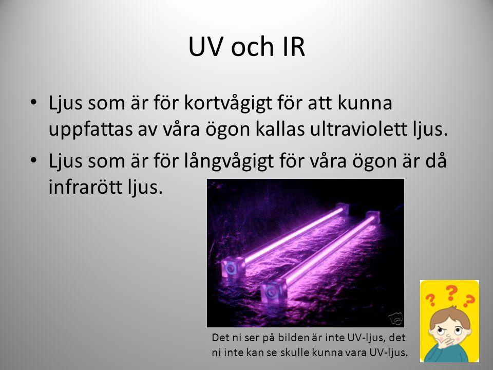 UV och IR Ljus som är för kortvågigt för att kunna uppfattas av våra ögon kallas ultraviolett ljus. Ljus som är för långvågigt för våra ögon är då inf