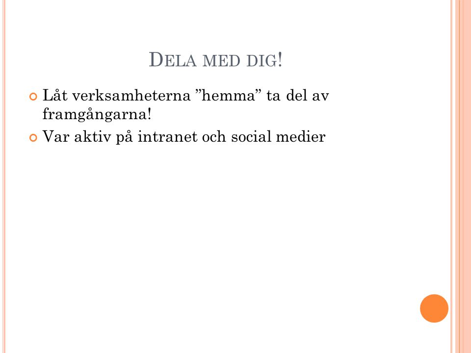 """D ELA MED DIG ! Låt verksamheterna """"hemma"""" ta del av framgångarna! Var aktiv på intranet och social medier"""
