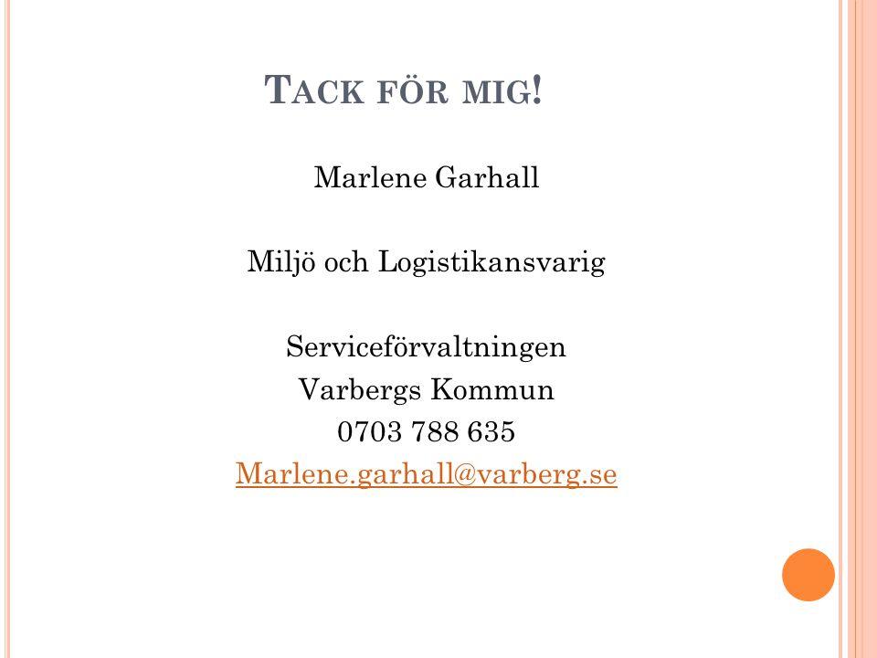 T ACK FÖR MIG ! Marlene Garhall Miljö och Logistikansvarig Serviceförvaltningen Varbergs Kommun 0703 788 635 Marlene.garhall@varberg.se