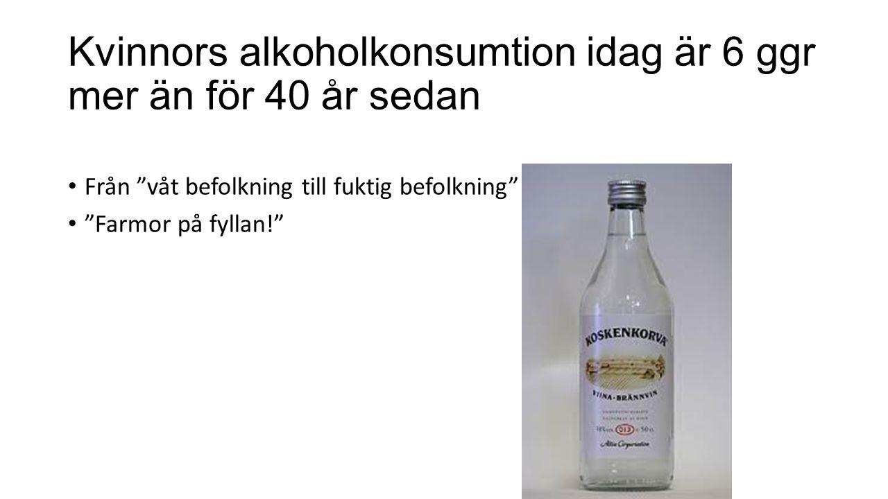 Kvinnors alkoholkonsumtion idag är 6 ggr mer än för 40 år sedan Från våt befolkning till fuktig befolkning Farmor på fyllan!