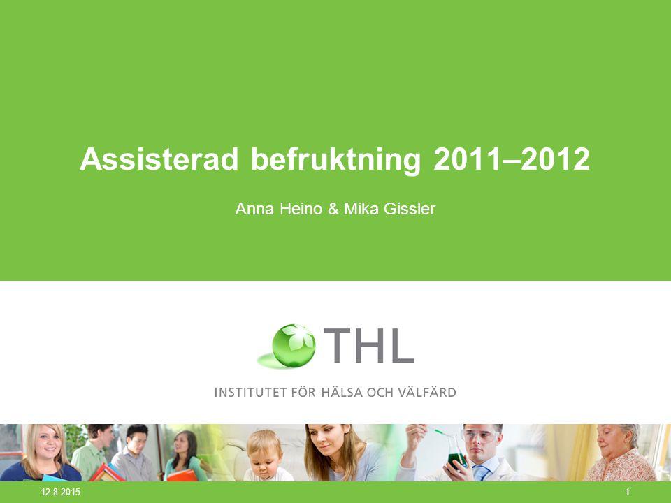12.8.20151 Assisterad befruktning 2011–2012 Anna Heino & Mika Gissler