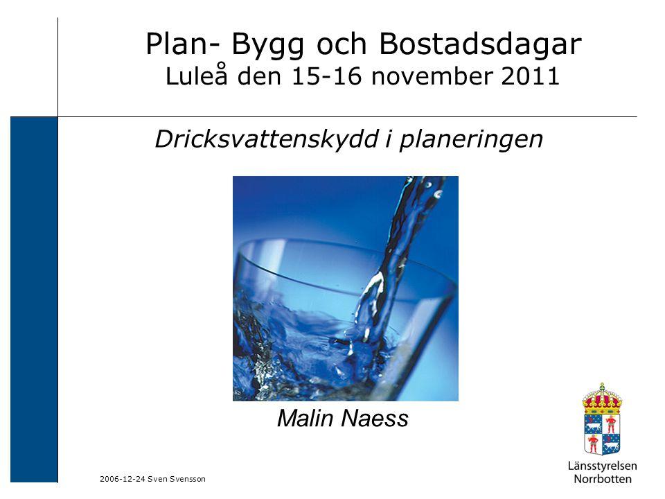 2006-12-24 Sven Svensson Plan- Bygg och Bostadsdagar Luleå den 15-16 november 2011 Dricksvattenskydd i planeringen Malin Naess