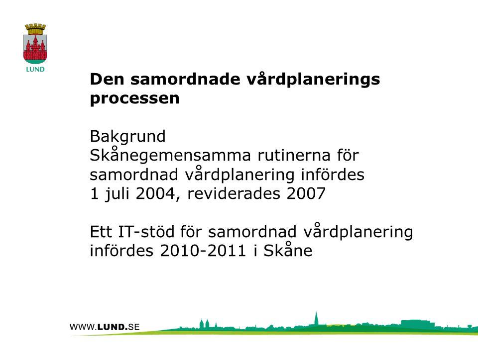 Den samordnade vårdplanerings processen Bakgrund Skånegemensamma rutinerna för samordnad vårdplanering infördes 1 juli 2004, reviderades 2007 Ett IT-stöd för samordnad vårdplanering infördes 2010-2011 i Skåne