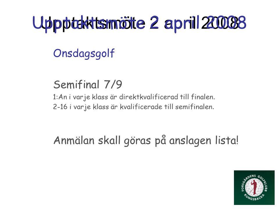 Upptaktsmöte 2 april 2008 Onsdagsgolf Semifinal 7/9 1:An i varje klass är direktkvalificerad till finalen.