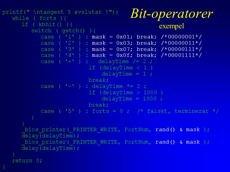 printf( \ntangent 5 avslutar ! ); while ( forts ){ if ( kbhit() ){ switch ( getch() ){ case ( 1 ) : mask = 0x01; break; /*00000001*/ case ( 2 ) : mask = 0x03; break; /*00000011*/ case ( 3 ) : mask = 0x07; break; /*00000111*/ case ( 4 ) : mask = 0x0f; break; /*00001111*/ case ( + ) :delayTime /= 2 ; if (delayTime < 1 ) delayTime = 1 ; break; case ( - ) : delayTime *= 2 ; if (delayTime > 1000 ) delayTime = 1000 ; break; case ( 5 ) : forts = 0 ; /* falskt, terminerar */ } _bios_printer(_PRINTER_WRITE, PortNum, rand() & mask ); delay(delayTime); _bios_printer(_PRINTER_WRITE, PortNum, rand() & mask ); delay(delayTime); } return 0; } Bit-operatorer exempel