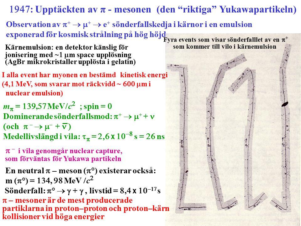  : Upptäckten av π - mesonen (den riktiga Yukawapartikeln) Observation av  +   +  e + sönderfallskedja i kärnor i en emulsion exponerad för kosmisk strålning på hög höjd Fyra events som visar sönderfalllet av en  + som kommer till vilo i kärnemulsion Kärnemulsion: en detektor känslig för jonisering med ~   m space upplösning (AgBr mikrokristaller upplösta i gelatin) I alla event har myonen en bestämd kinetisk energi ( ,  MeV, som svarar mot räckvidd ~   m i nuclear emulsion) m  = ,  MeV  c   spin =  Dominerande sönderfallsmod:  +   + +  och  –   – +  Medellivslängd i vila:    =  x    s =  ns  – i vila genomgår nuclear capture, som förväntas för Yukawa partikeln En neutral  – meson (  °) existerar också: m (  °) = ,  MeV  c   Sönderfall:  °   + , livstid = ,  x   s  – mesoner är de mest producerade partiklarna in proton–proton och proton–kärn kollisioner vid höga energier