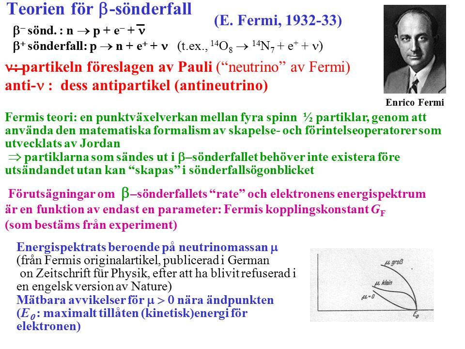 Teorien för  -sönderfall (E. Fermi, 1932-33) Enrico Fermi   sönd. : n  p + e  +   sönderfall: p  n + e  +  (t.ex., 14 O 8  14 N 7 + e +