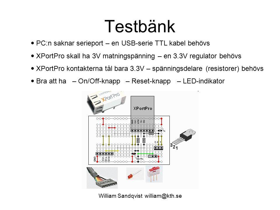 William Sandqvist william@kth.se Testbänk  PC:n saknar serieport – en USB-serie TTL kabel behövs  XPortPro skall ha 3V matningspänning – en 3.3V regulator behövs  XPortPro kontakterna tål bara 3.3V – spänningsdelare (resistorer) behövs  Bra att ha – On/Off-knapp – Reset-knapp – LED-indikator