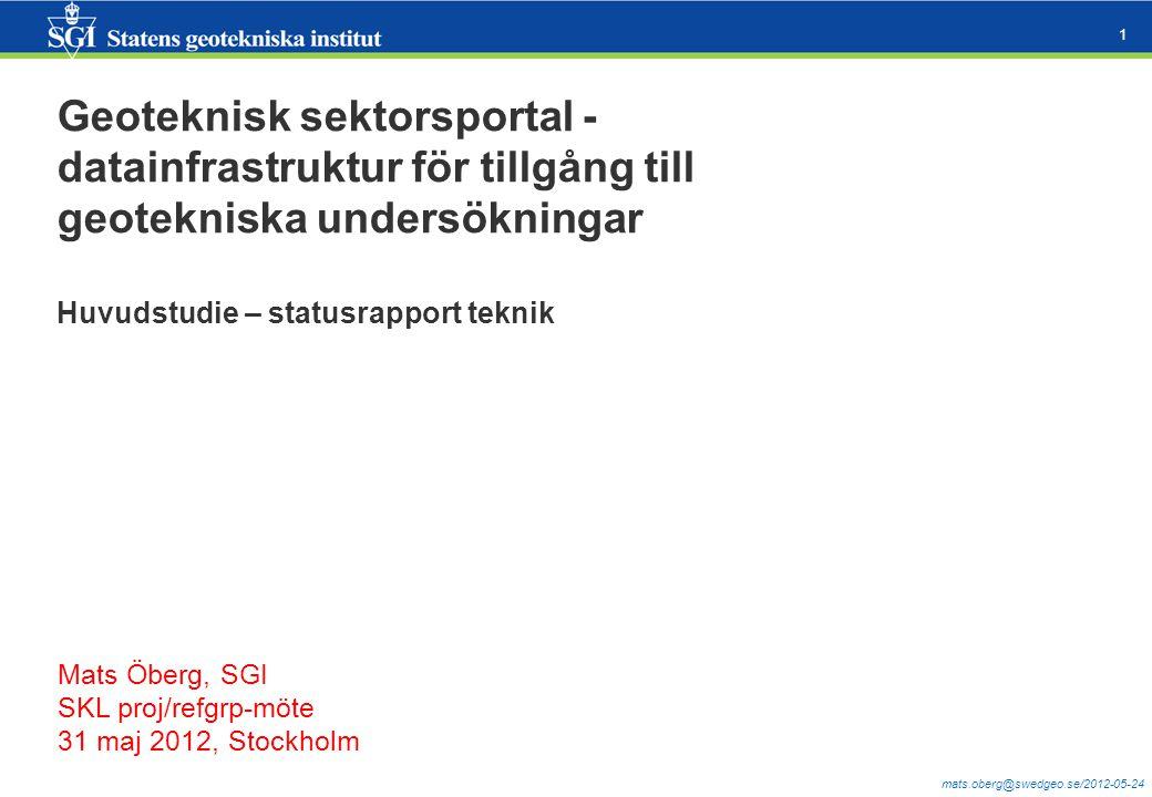 mats.oberg@swedgeo.se/2012-05-24 1 Geoteknisk sektorsportal - datainfrastruktur för tillgång till geotekniska undersökningar Huvudstudie – statusrapport teknik Mats Öberg, SGI SKL proj/refgrp-möte 31 maj 2012, Stockholm
