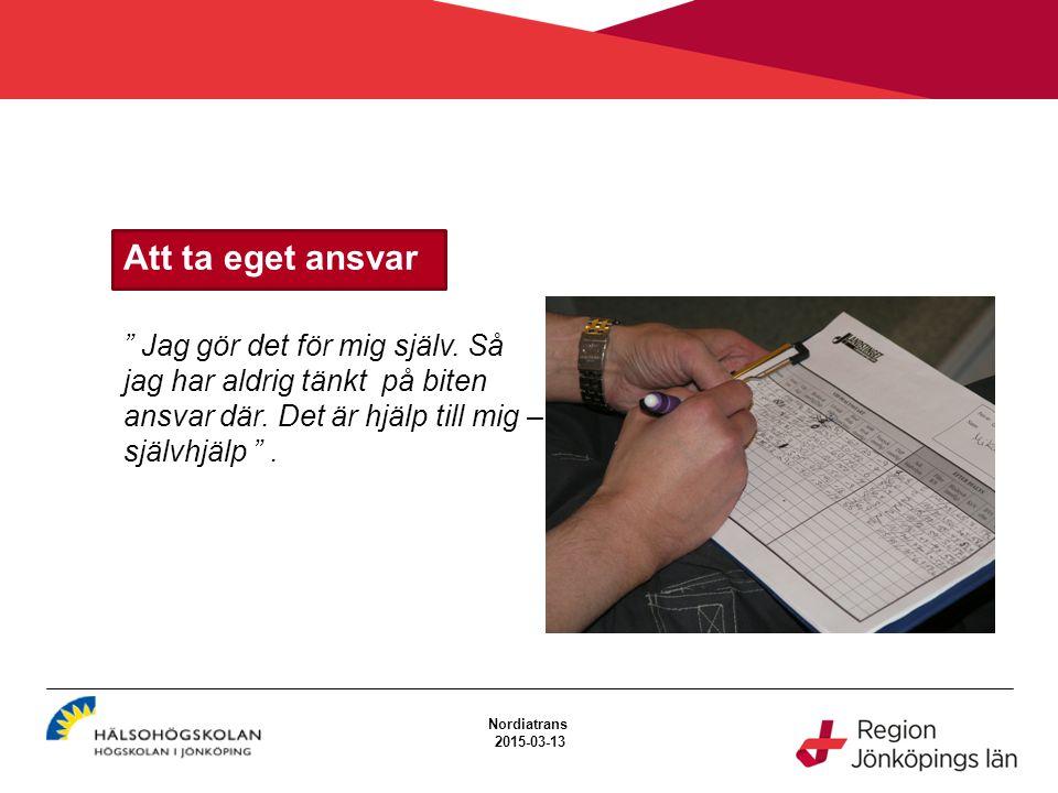 """Att ta eget ansvar Nordiatrans 2015-03-13 """" Jag gör det för mig själv. Så jag har aldrig tänkt på biten ansvar där. Det är hjälp till mig – självhjälp"""