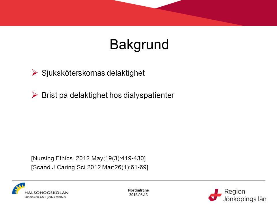 Bakgrund Nordiatrans 2015-03-13  Sjuksköterskornas delaktighet  Brist på delaktighet hos dialyspatienter [Nursing Ethics. 2012 May;19(3):419-430] [S