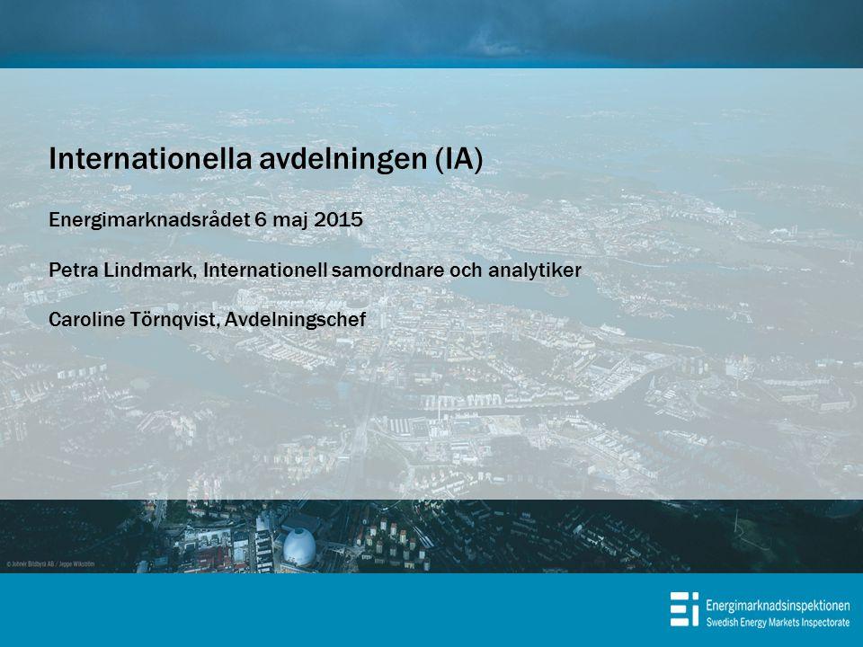 Internationella avdelningen (IA) Energimarknadsrådet 6 maj 2015 Petra Lindmark, Internationell samordnare och analytiker Caroline Törnqvist, Avdelningschef