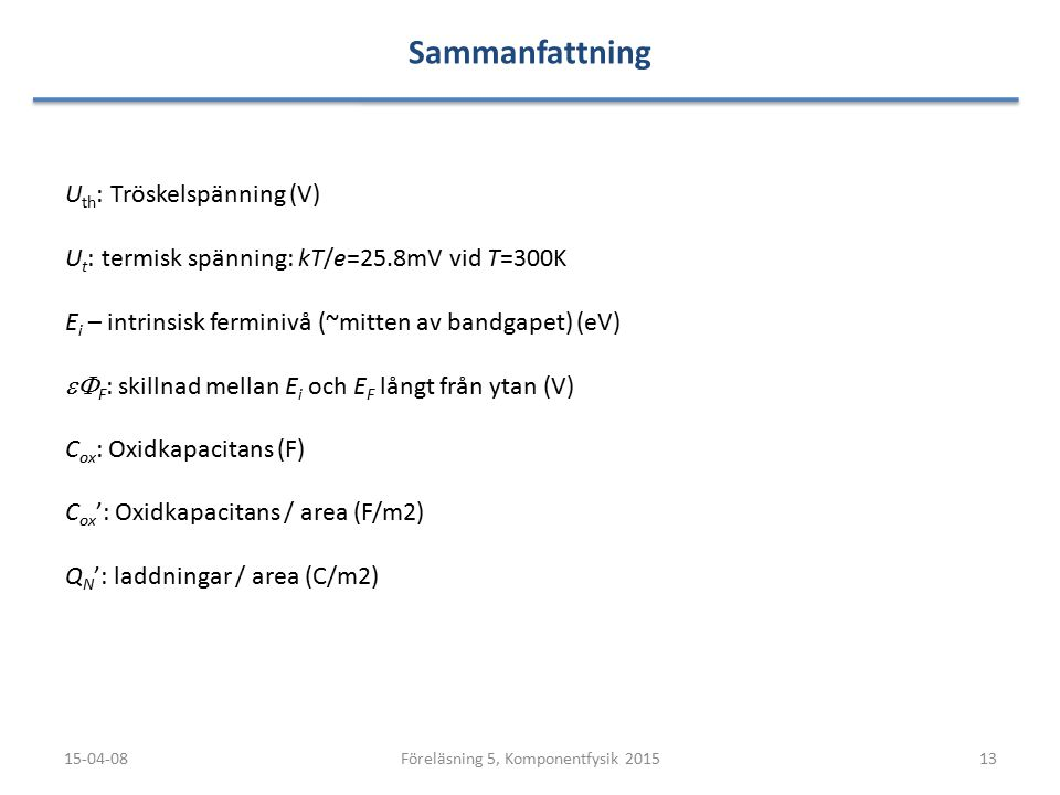 Sammanfattning 15-04-0813Föreläsning 5, Komponentfysik 2015 U th : Tröskelspänning (V) U t : termisk spänning: kT/e=25.8mV vid T=300K E i – intrinsisk