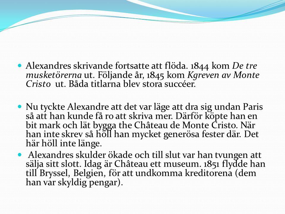 Alexandres skrivande fortsatte att flöda. 1844 kom De tre musketörerna ut. Följande år, 1845 kom Kgreven av Monte Cristo ut. Båda titlarna blev stora