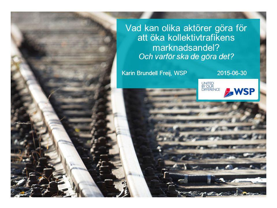 Vad kan olika aktörer göra för att öka kollektivtrafikens marknadsandel? Och varför ska de göra det? Karin Brundell Freij, WSP 2015-06-30