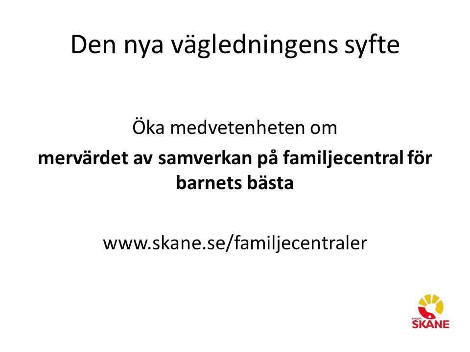 Den nya vägledningens syfte Öka medvetenheten om mervärdet av samverkan på familjecentral för barnets bästa www.skane.se/familjecentraler