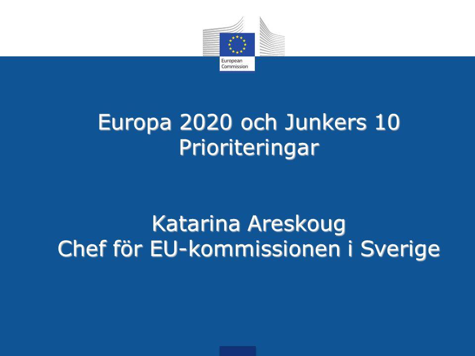 Europa 2020 och Junkers 10 Prioriteringar Katarina Areskoug Chef för EU-kommissionen i Sverige