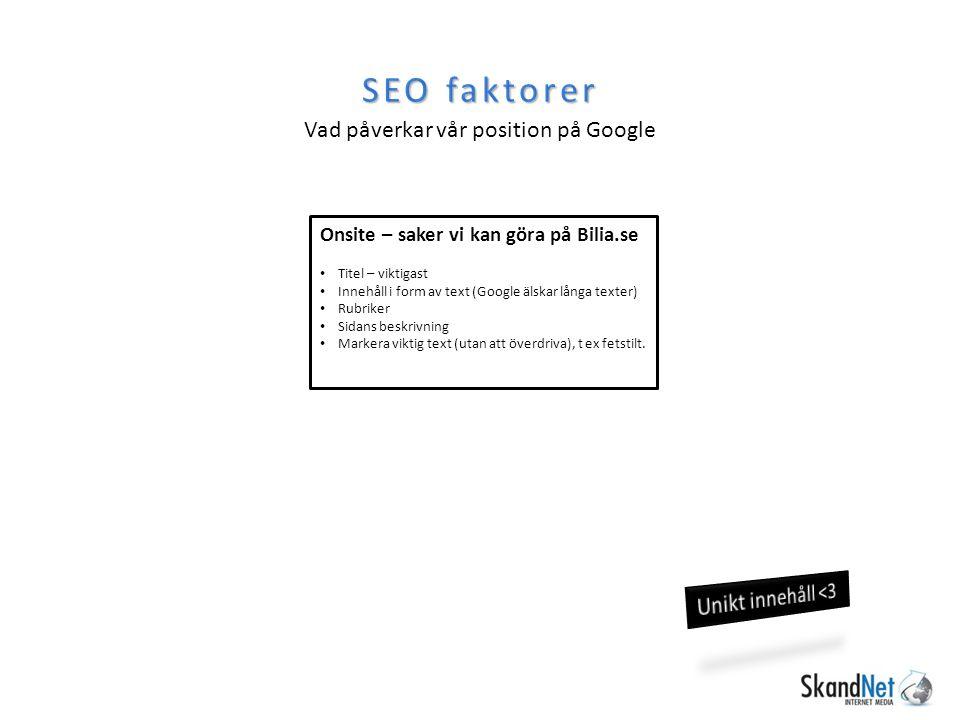 SEO faktorer Vad påverkar vår position på Google Onsite – saker vi kan göra på Bilia.se Titel – viktigast Innehåll i form av text (Google älskar långa texter) Rubriker Sidans beskrivning Markera viktig text (utan att överdriva), t ex fetstilt.