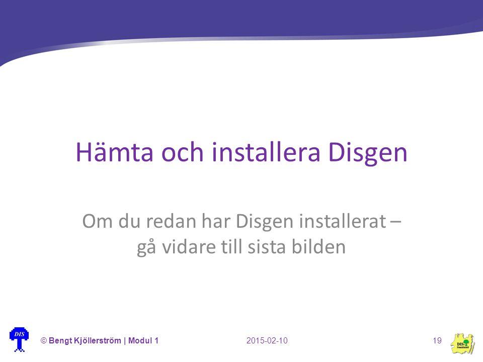 Hämta och installera Disgen Om du redan har Disgen installerat – gå vidare till sista bilden © Bengt Kjöllerström | Modul 12015-02-1019