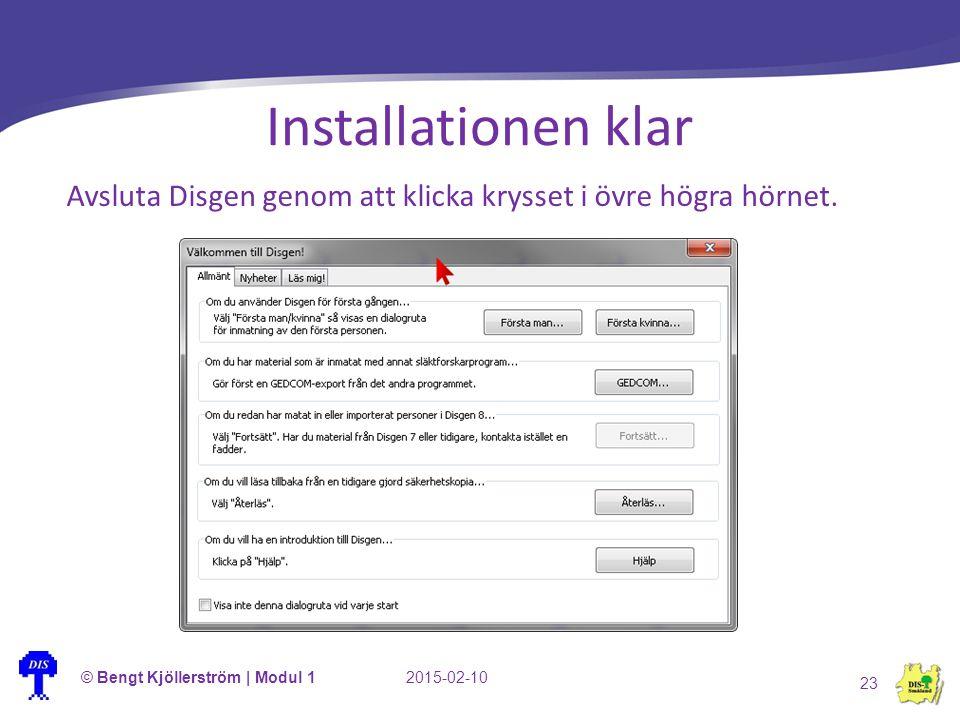 Installationen klar Avsluta Disgen genom att klicka krysset i övre högra hörnet. 2015-02-10© Bengt Kjöllerström | Modul 1 23