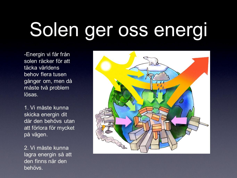 Solen ger oss energi -Energin vi får från solen räcker för att täcka världens behov flera tusen gånger om, men då måste två problem lösas. 1. Vi måste