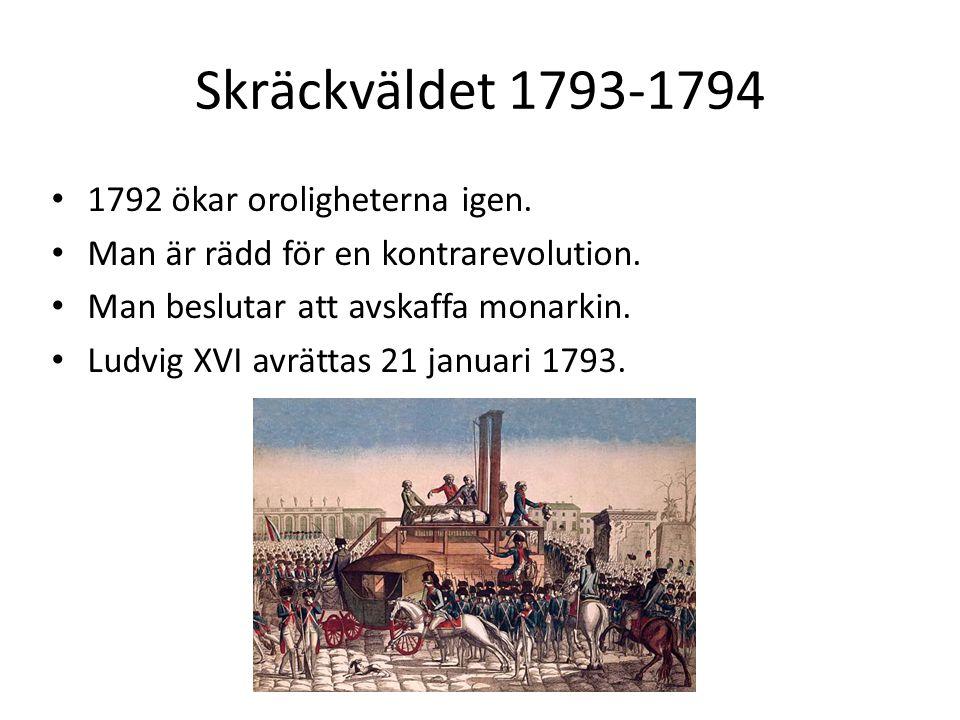 Skräckväldet 1793-1794 1792 ökar oroligheterna igen. Man är rädd för en kontrarevolution. Man beslutar att avskaffa monarkin. Ludvig XVI avrättas 21 j