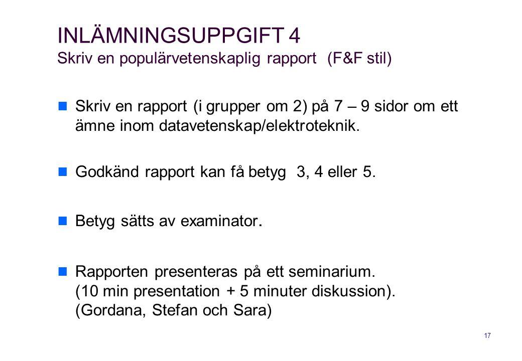 17 INLÄMNINGSUPPGIFT 4 Skriv en populärvetenskaplig rapport (F&F stil) Skriv en rapport (i grupper om 2) på 7 – 9 sidor om ett ämne inom datavetenskap