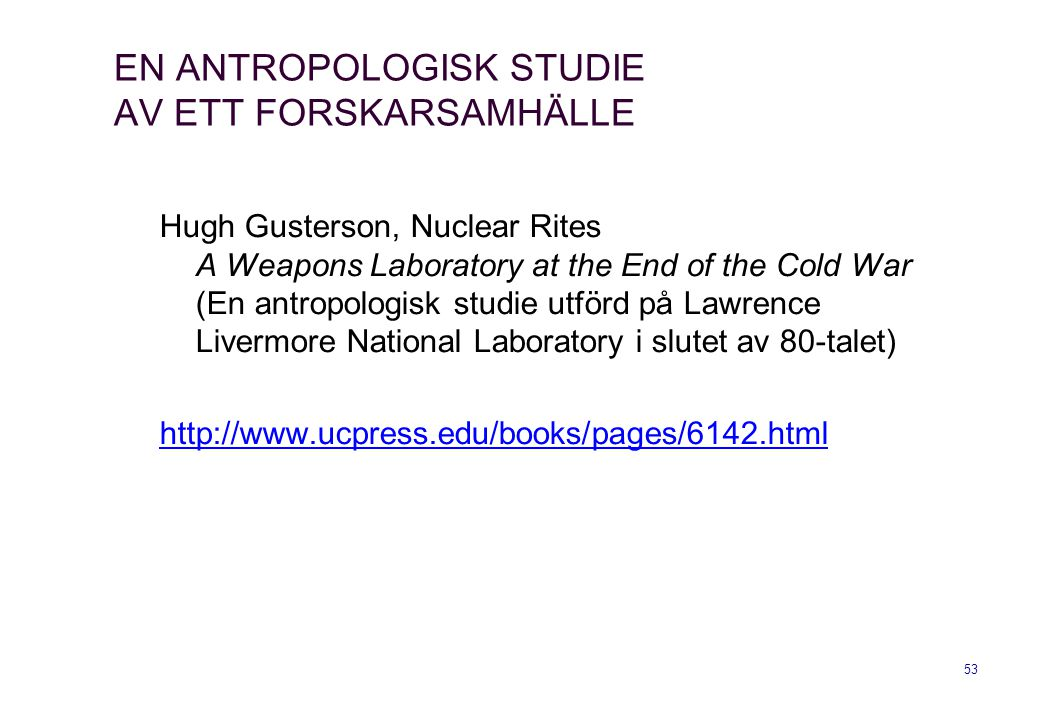 53 EN ANTROPOLOGISK STUDIE AV ETT FORSKARSAMHÄLLE Hugh Gusterson, Nuclear Rites A Weapons Laboratory at the End of the Cold War (En antropologisk studie utförd på Lawrence Livermore National Laboratory i slutet av 80-talet) http://www.ucpress.edu/books/pages/6142.html