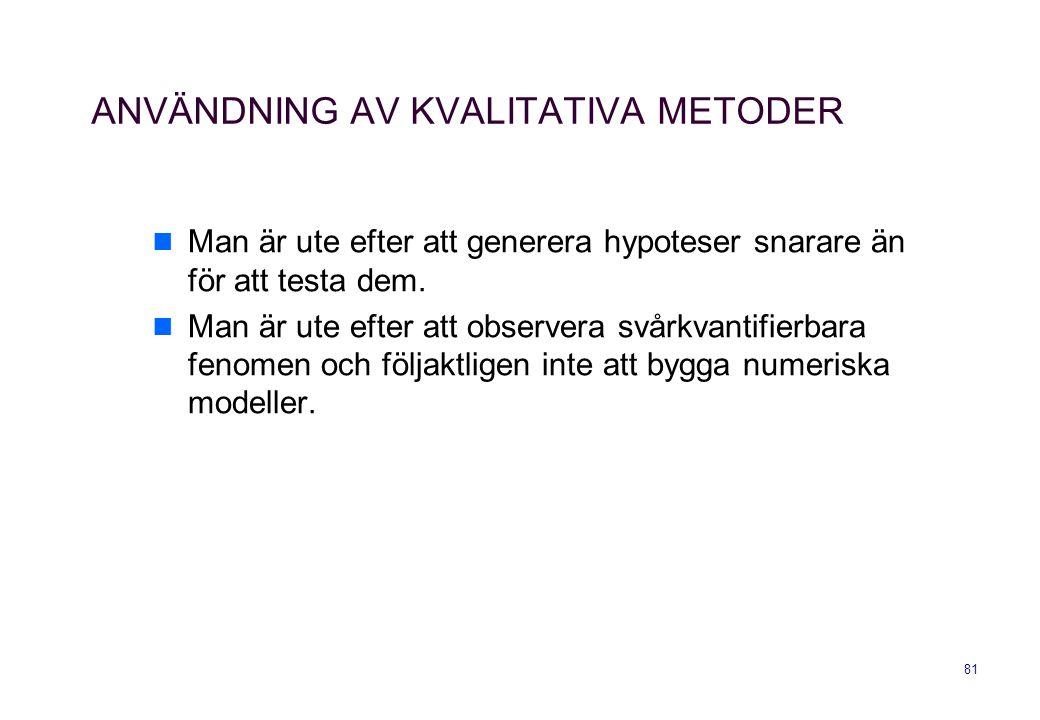 81 ANVÄNDNING AV KVALITATIVA METODER Man är ute efter att generera hypoteser snarare än för att testa dem. Man är ute efter att observera svårkvantifi