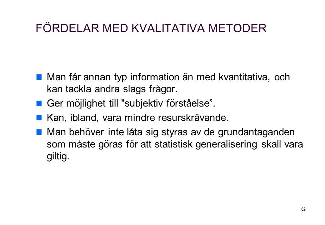 82 FÖRDELAR MED KVALITATIVA METODER Man får annan typ information än med kvantitativa, och kan tackla andra slags frågor. Ger möjlighet till