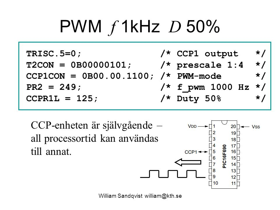 PWM f 1kHz D 50% William Sandqvist william@kth.se TRISC.5=0; /* CCP1 output */ T2CON = 0B00000101; /* prescale 1:4 */ CCP1CON = 0B00.00.1100; /* PWM-mode */ PR2 = 249; /* f_pwm 1000 Hz */ CCPR1L = 125; /* Duty 50% */ CCP-enheten är självgående – all processortid kan användas till annat.