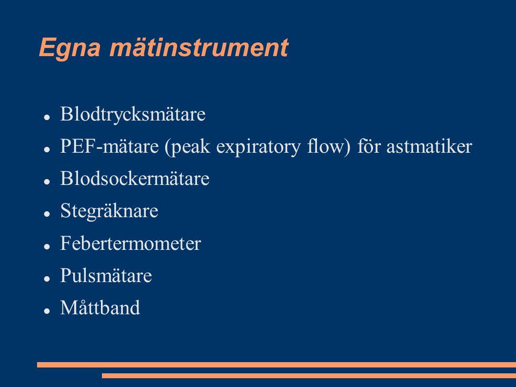 Egna mätinstrument Blodtrycksmätare PEF-mätare (peak expiratory flow) för astmatiker Blodsockermätare Stegräknare Febertermometer Pulsmätare Måttband