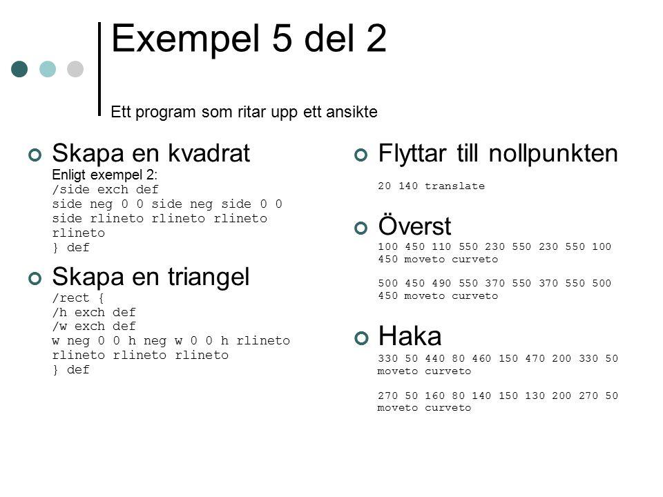 Exempel 5 del 2 Ett program som ritar upp ett ansikte Skapa en kvadrat Enligt exempel 2: /side exch def side neg 0 0 side neg side 0 0 side rlineto rl