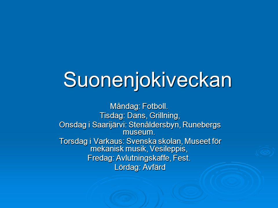 Suonenjokiveckan Måndag: Fotboll. Tisdag: Dans, Grillning, Onsdag i Saarijärvi: Stenåldersbyn, Runebergs museum. Torsdag i Varkaus: Svenska skolan, Mu