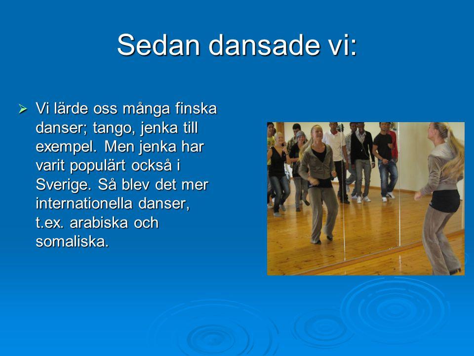 Sedan dansade vi: VVVVi lärde oss många finska danser; tango, jenka till exempel. Men jenka har varit populärt också i Sverige. Så blev det mer in