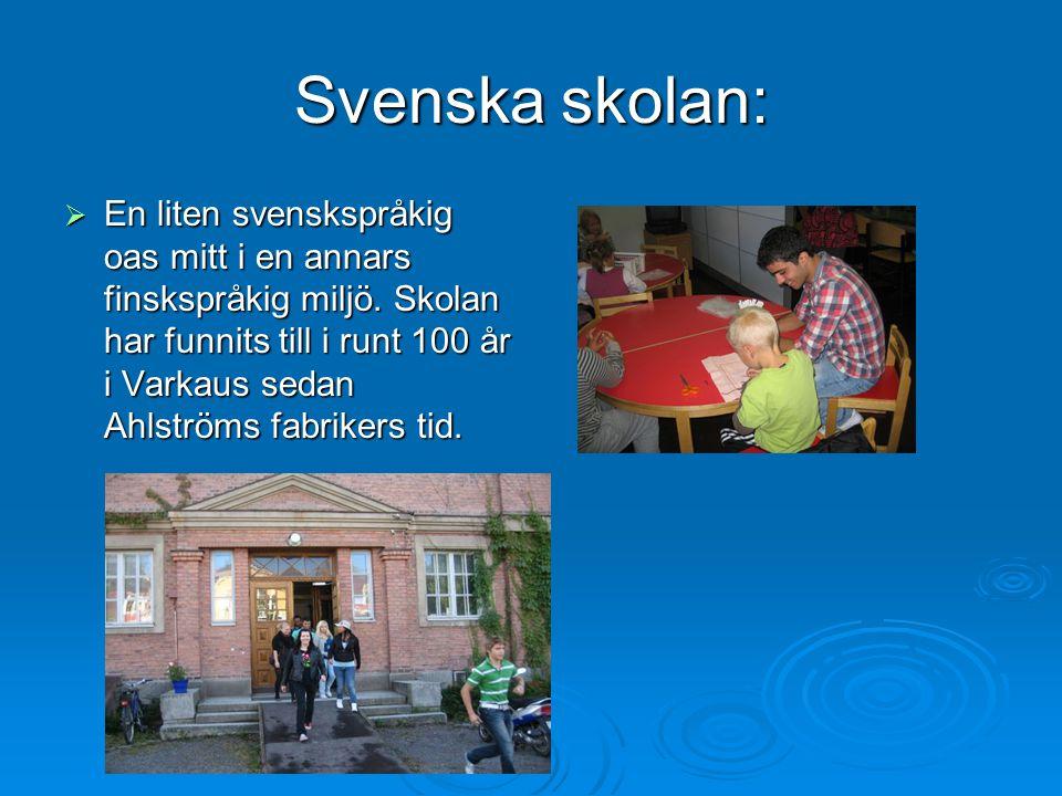 Svenska skolan:  En liten svenskspråkig oas mitt i en annars finskspråkig miljö. Skolan har funnits till i runt 100 år i Varkaus sedan Ahlströms fabr