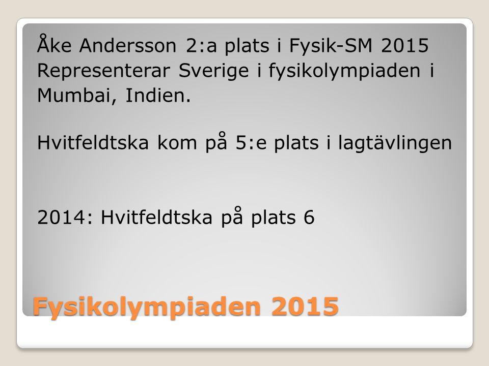 Fysikolympiaden 2015 Åke Andersson 2:a plats i Fysik-SM 2015 Representerar Sverige i fysikolympiaden i Mumbai, Indien. Hvitfeldtska kom på 5:e plats i